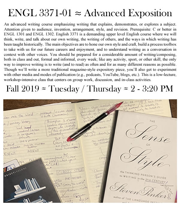 Flyer for a Fall 2019 Advanced Exposition. There's a picture of an open notebook, pen, and two books: Steven Pinker's The Sense of Style and one about bookshelves. Above the picture is the course description: An advanced writing course emphasizing writing that explains, demonstrates, or explores a subject. Attention given to audience, invention, arrangement, style, and revision. Prerequisite: C or better in ENGL 1301 and ENGL 1302. English 3371 is a demanding upper level English course where we will think, write, and talk about our own writing, the writing of others, and the ways in which writing has been taught historically. The main objectives are to hone our own style and craft, build a process toolbox to take with us for our future careers and enjoyment, and to understand writing as a conversation in context with other voices. You should be prepared for a considerable amount of writing/composing, both in class and out, formal and informal, every week; like any activity, sport, or other skill, the only way to improve writing is to write (and to read) as often and for as many different reasons as possible. Though we'll write a more traditional magazine-style expository piece, you'll also get to experiment with other media and modes of publication (e.g., podcasts, YouTube, blogs, etc.). This is a low-lecture,  workshop-intensive class that centers on group work, discussion, and in-class activities. The class meets Tuesdays and Thursdays from 2 to 3:30 PM in the Fall of 2019.