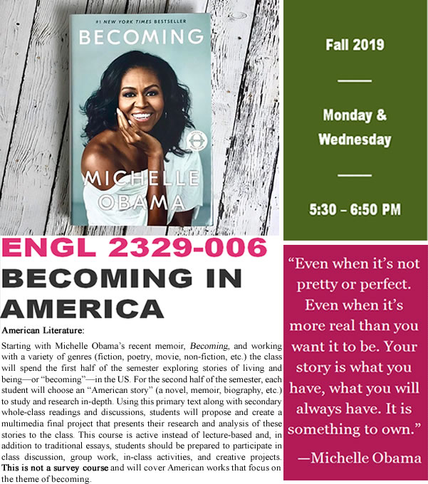 "Flyer for an American Literature course called Becoming in America. An image of Michelle Obama's memoir called Becoming is above the course description: Starting with Michelle Obama's recent memoir, Becoming, and working with a variety of genres (fiction, poetry, movie, non-fiction, etc.) the class will spend the first half of the semester exploring stories of living and being—or ""becoming""—in the US. For the second half of the semester, each student will choose an ""American story"" (a novel, memoir, biography, etc.) to study and research in-depth. Using this primary text along with secondary whole-class readings and discussions, students will propose and create a final project that presents their research and analysis of these stories to the class. This course is active instead of lecture-based and, in addition to traditional essays, students should be prepared to participate in class discussion, group work, in-class activities, and creative projects. This is not a survey course and will cover American works that focus on the theme of becoming. A quote from the book says: ""Even when it's not pretty or perfect. Even when it's more real than you want it to be. Your story is what you have, what you will always have. It is something to own."" The class meets Monday and Wednesday from 5:30 to 6:50 PM in the Fall of 2019."