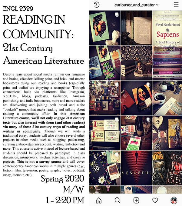 "Flyer for a Spring 2020 American Literature course called Reading in Community: 21st Century American Literature. There is a picture of a #bookstagram feed where books and objects are pictured in a collage of about 15 images. The text description of the course reads: Despite fears about social media ruining our language and brains, eReaders killing print, and brick-and-mortar bookstores dying out, reading and books (especially print and audio) are enjoying a resurgence. Through connections built via platforms like Instagram, YouTube, blogs, podcasts, fanfiction, Amazon publishing, and indie bookstores, more and more readers are discovering and joining both broad and niche ""bookish"" groups that make reading and talking about reading a community affair. In this American Literature course, we'll not only engage 21st century texts but also interact with them (and other readers) via many of these 21st century ways of reading in community. Though we will write a traditional essay, students will also choose several other projects in other media such as blogging, podcasting, curating a #bookstagram acount, writing fanfiction and more. This course is active instead of lecture-based and students should be prepared to participate in class discussion, group work, in-class activities, and creative projects. This is not a survey course and will cover contemporary American works in multiple genres (e.g., fiction, film, television, poetry, graphic novel, podcast, essay, memoir, etc.). It meets Mondays and Wednesdays from 1 to 2:20 PM in the Spring of 2020."